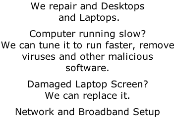 We repair and Desktops  and Laptops.  Computer running slow? We can tune it to run faster, remove viruses and other malicious software.  Damaged Laptop Screen? We can replace it.  Network and Broadband Setup